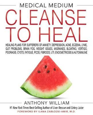 MEDICAL MEDIUM CLEANSE TO HEAL: Healing Plans for Sufferers of Anxiety, Depression, Acne, Eczema, Ly